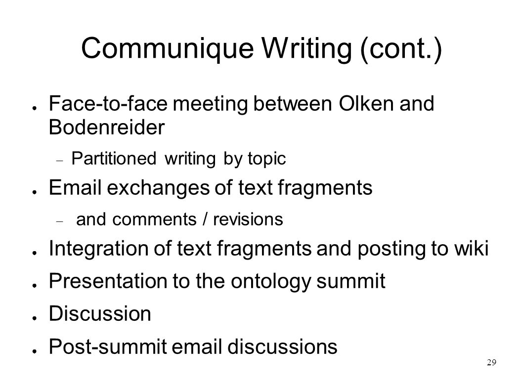 29 Communique Writing (cont.) Face-to-face meeting between Olken and Bodenreider Partitioned writing by topic Email exchanges of text fragments and comments / revisions Integration of text fragments and posting to wiki Presentation to the ontology summit Discussion Post-summit email discussions