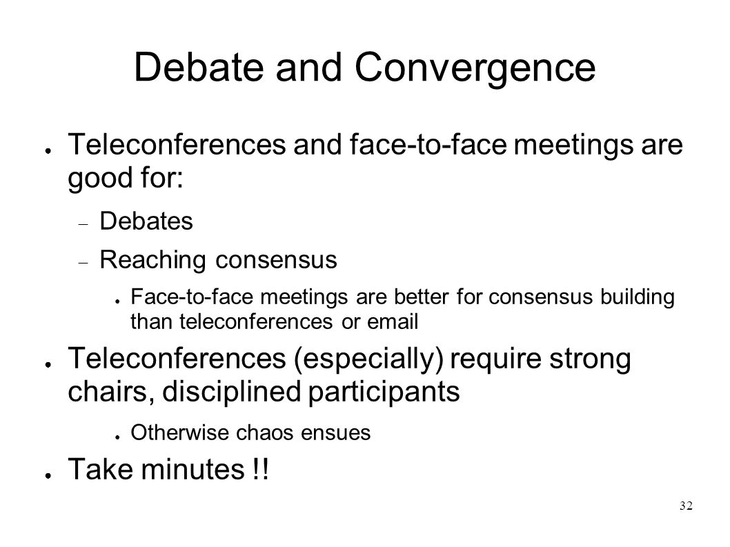 32 Debate and Convergence Teleconferences and face-to-face meetings are good for: Debates Reaching consensus Face-to-face meetings are better for consensus building than teleconferences or email Teleconferences (especially) require strong chairs, disciplined participants Otherwise chaos ensues Take minutes !!