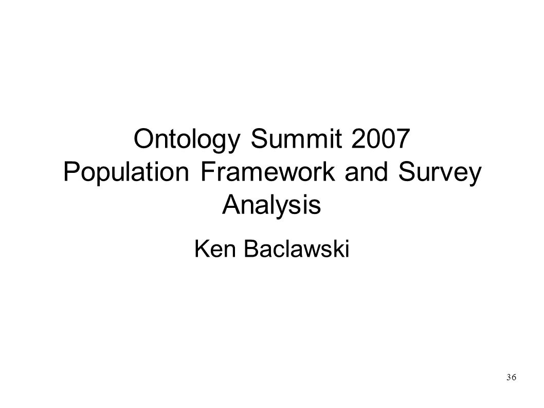 36 Ontology Summit 2007 Population Framework and Survey Analysis Ken Baclawski