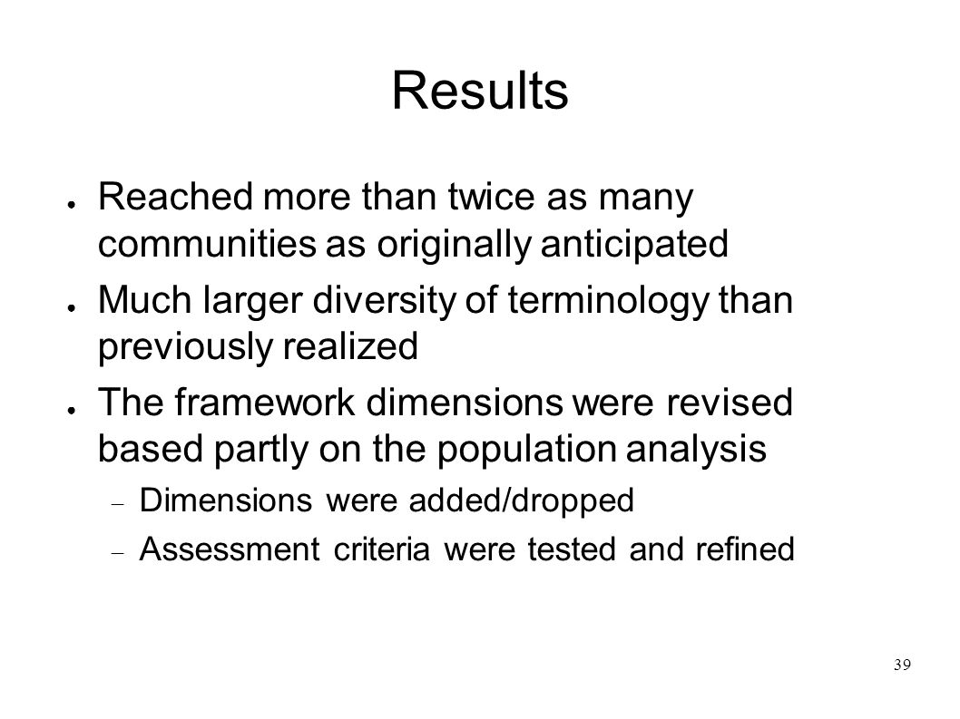 39 Results Reached more than twice as many communities as originally anticipated Much larger diversity of terminology than previously realized The framework dimensions were revised based partly on the population analysis Dimensions were added/dropped Assessment criteria were tested and refined