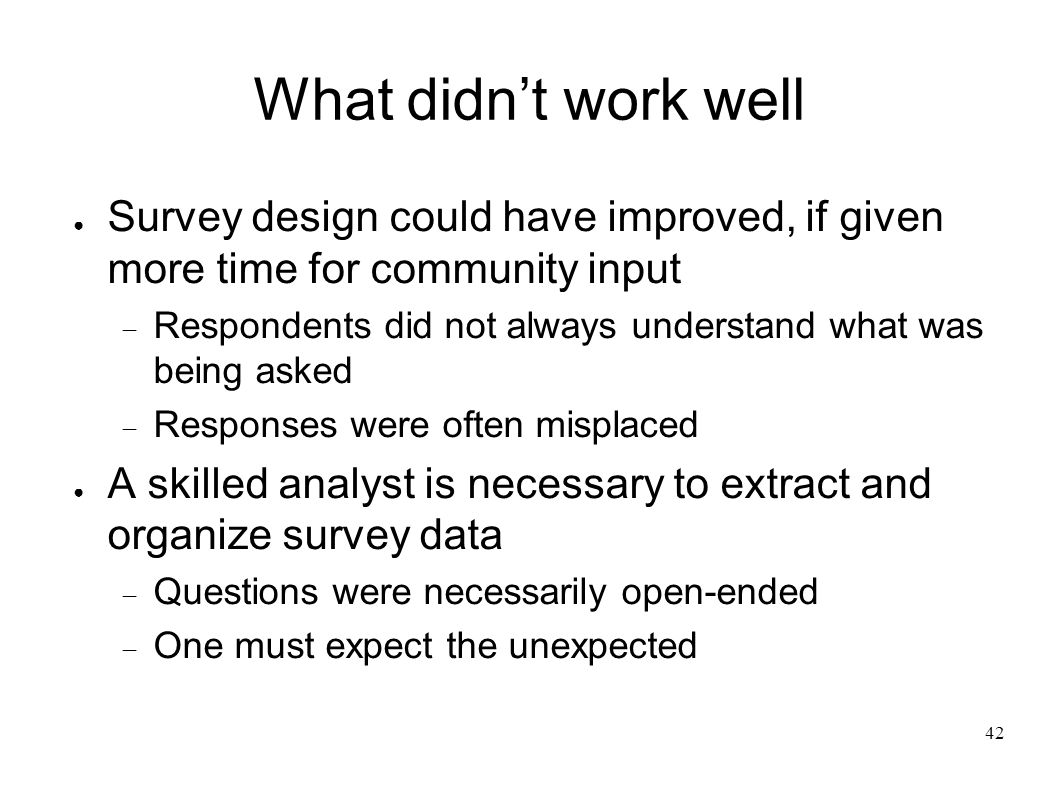 42 What didnt work well Survey design could have improved, if given more time for community input Respondents did not always understand what was being asked Responses were often misplaced A skilled analyst is necessary to extract and organize survey data Questions were necessarily open-ended One must expect the unexpected