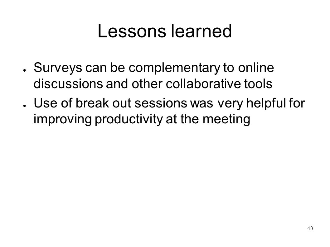 43 Lessons learned Surveys can be complementary to online discussions and other collaborative tools Use of break out sessions was very helpful for improving productivity at the meeting