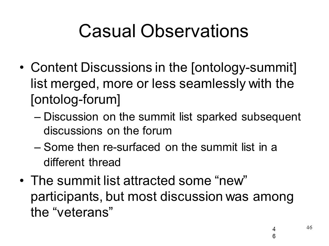 46 Casual Observations Content Discussions in the [ontology-summit] list merged, more or less seamlessly with the [ontolog-forum] –Discussion on the summit list sparked subsequent discussions on the forum –Some then re-surfaced on the summit list in a different thread The summit list attracted some new participants, but most discussion was among the veterans 46