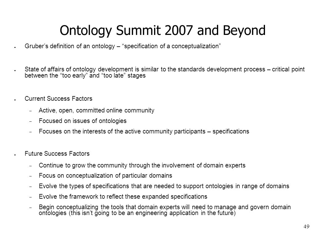 49 Ontology Summit 2007 and Beyond Grubers definition of an ontology – specification of a conceptualization State of affairs of ontology development is similar to the standards development process – critical point between the too early and too late stages Current Success Factors Active, open, committed online community Focused on issues of ontologies Focuses on the interests of the active community participants – specifications Future Success Factors Continue to grow the community through the involvement of domain experts Focus on conceptualization of particular domains Evolve the types of specifications that are needed to support ontologies in range of domains Evolve the framework to reflect these expanded specifications Begin conceptualizing the tools that domain experts will need to manage and govern domain ontologies (this isnt going to be an engineering application in the future)