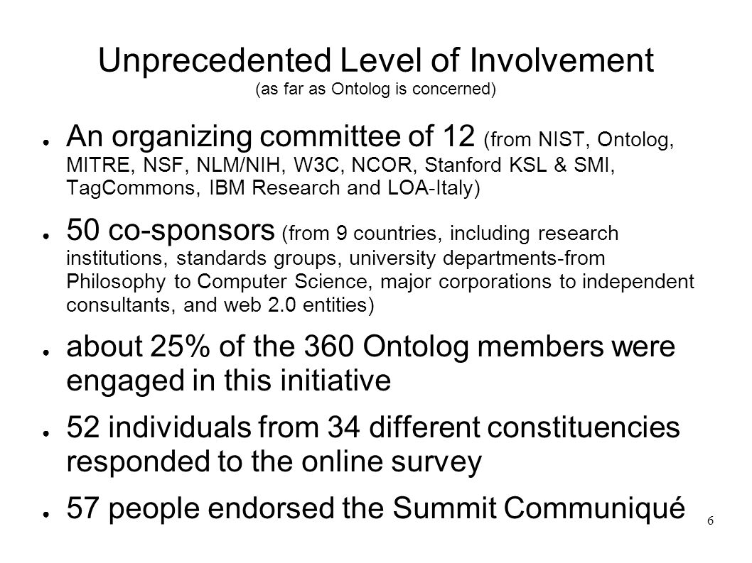 6 Unprecedented Level of Involvement (as far as Ontolog is concerned) An organizing committee of 12 (from NIST, Ontolog, MITRE, NSF, NLM/NIH, W3C, NCOR, Stanford KSL & SMI, TagCommons, IBM Research and LOA-Italy) 50 co-sponsors (from 9 countries, including research institutions, standards groups, university departments-from Philosophy to Computer Science, major corporations to independent consultants, and web 2.0 entities) about 25% of the 360 Ontolog members were engaged in this initiative 52 individuals from 34 different constituencies responded to the online survey 57 people endorsed the Summit Communiqué