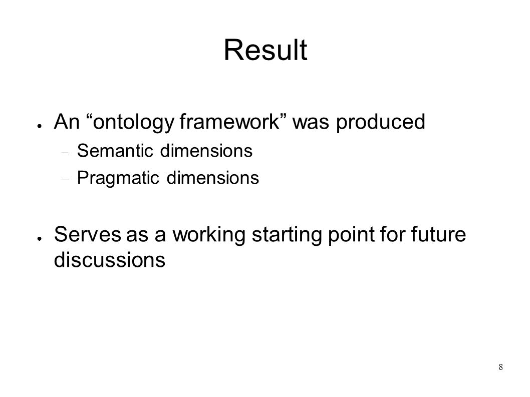 8 Result An ontology framework was produced Semantic dimensions Pragmatic dimensions Serves as a working starting point for future discussions