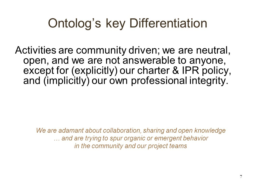 7 Ontologs key Differentiation Activities are community driven; we are neutral, open, and we are not answerable to anyone, except for (explicitly) our