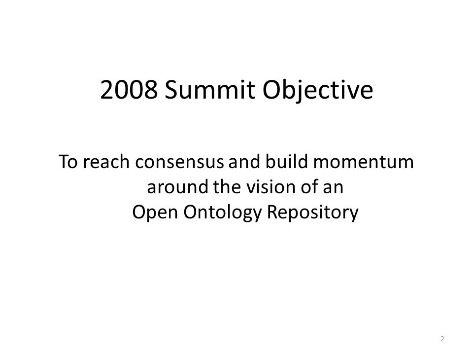 2 2008 Summit Objective To reach consensus and build momentum around the vision of an Open Ontology Repository