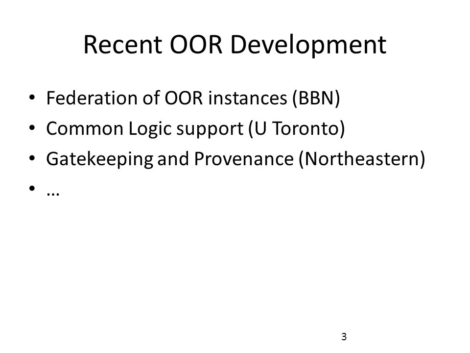 3 Recent OOR Development Federation of OOR instances (BBN) Common Logic support (U Toronto) Gatekeeping and Provenance (Northeastern) …