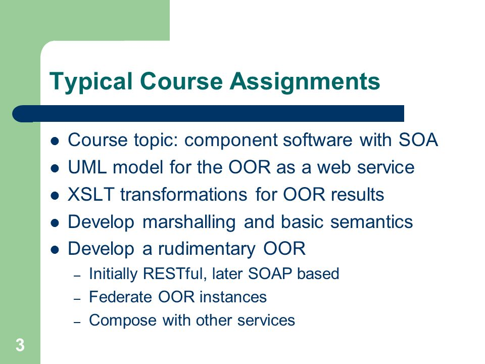 3 Typical Course Assignments Course topic: component software with SOA UML model for the OOR as a web service XSLT transformations for OOR results Develop marshalling and basic semantics Develop a rudimentary OOR – Initially RESTful, later SOAP based – Federate OOR instances – Compose with other services