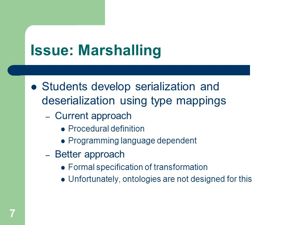 7 Issue: Marshalling Students develop serialization and deserialization using type mappings – Current approach Procedural definition Programming language dependent – Better approach Formal specification of transformation Unfortunately, ontologies are not designed for this