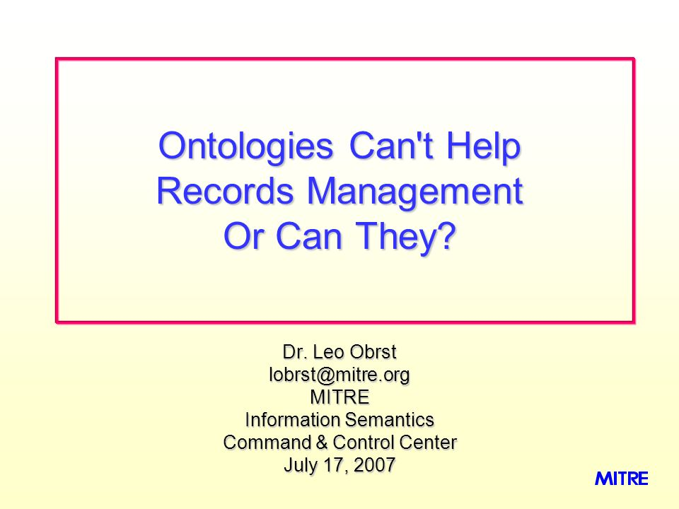 Dr. Leo Obrst lobrst@mitre.orgMITRE Information Semantics Command & Control Center July 17, 2007 Ontologies Can't Help Records Management Or Can They?