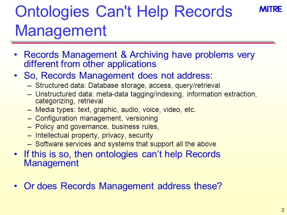 2 Ontologies Can t Help Records Management Records Management & Archiving have problems very different from other applications So, Records Management does not address: –Structured data: Database storage, access, query/retrieval –Unstructured data: meta-data tagging/indexing, information extraction, categorizing, retrieval –Media types: text, graphic, audio, voice, video, etc.