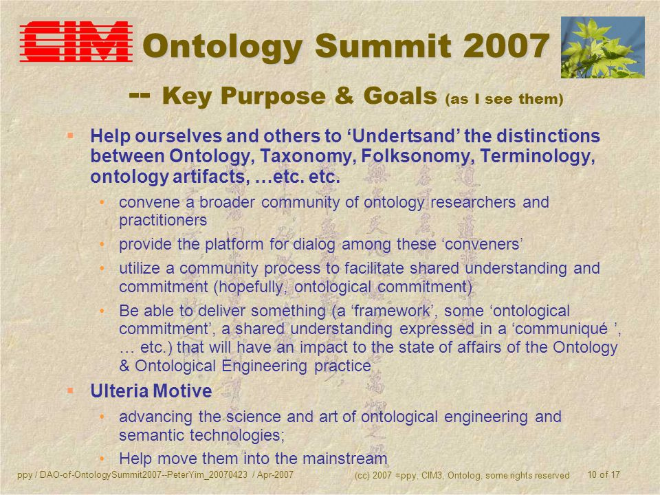 ppy / DAO-of-OntologySummit2007--PeterYim_20070423 / Apr-2007 (cc) 2007 =ppy, CIM3, Ontolog, some rights reserved 10 of 17 Ontology Summit 2007 Ontology Summit 2007 -- Key Purpose & Goals (as I see them) Help ourselves and others to Undertsand the distinctions between Ontology, Taxonomy, Folksonomy, Terminology, ontology artifacts, …etc.