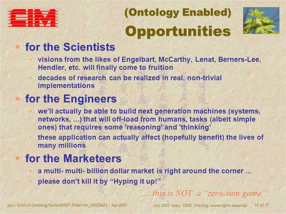 ppy / DAO-of-OntologySummit2007--PeterYim_20070423 / Apr-2007 (cc) 2007 =ppy, CIM3, Ontolog, some rights reserved 13 of 17 (Ontology Enabled) Opportunities for the Scientists for the Scientists visions from the likes of Engelbart, McCarthy, Lenat, Berners-Lee, Hendler, etc.