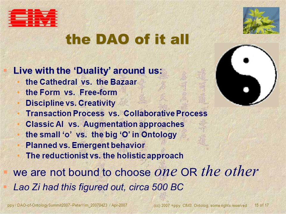 ppy / DAO-of-OntologySummit2007--PeterYim_20070423 / Apr-2007 (cc) 2007 =ppy, CIM3, Ontolog, some rights reserved 15 of 17 the DAO of it all Live with the Duality around us: Live with the Duality around us: the Cathedral vs.