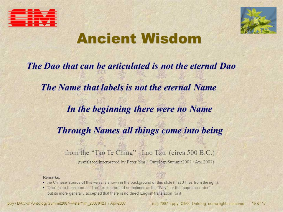 ppy / DAO-of-OntologySummit2007--PeterYim_20070423 / Apr-2007 (cc) 2007 =ppy, CIM3, Ontolog, some rights reserved 16 of 17 Ancient Wisdom The Dao that can be articulated is not the eternal Dao The Name that labels is not the eternal Name In the beginning there were no Name Through Names all things come into being from the Tao Te Ching - Lao Tzu (circa 500 B.C.) (translated/interpreted by Peter Yim / OntologySummit2007 / Apr.2007) Remarks: the Chinese source of this verse is shown in the background of this slide (first 3 lines from the right).