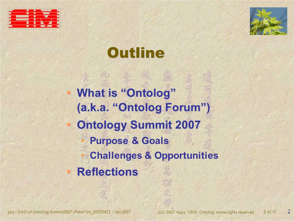 ppy / DAO-of-OntologySummit2007--PeterYim_20070423 / Apr-2007 (cc) 2007 =ppy, CIM3, Ontolog, some rights reserved 2 of 17 2 Outline What is Ontolog (a