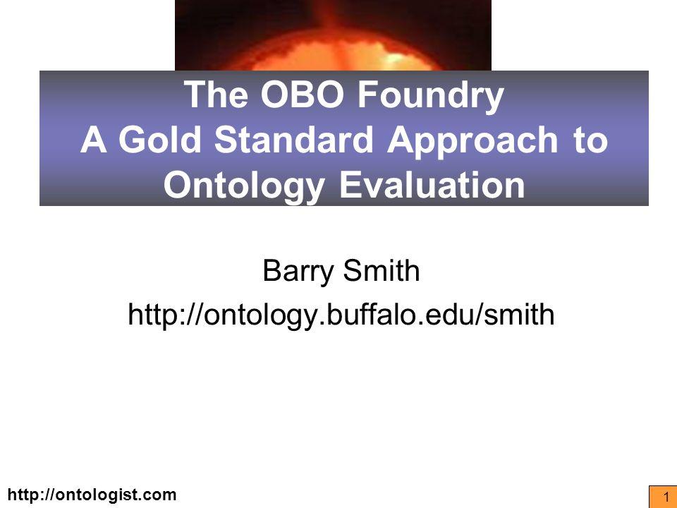 http://ontologist.com 1 The OBO Foundry A Gold Standard Approach to Ontology Evaluation Barry Smith http://ontology.buffalo.edu/smith