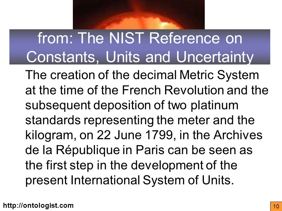 http://ontologist.com 10 from: The NIST Reference on Constants, Units and Uncertainty The creation of the decimal Metric System at the time of the French Revolution and the subsequent deposition of two platinum standards representing the meter and the kilogram, on 22 June 1799, in the Archives de la République in Paris can be seen as the first step in the development of the present International System of Units.