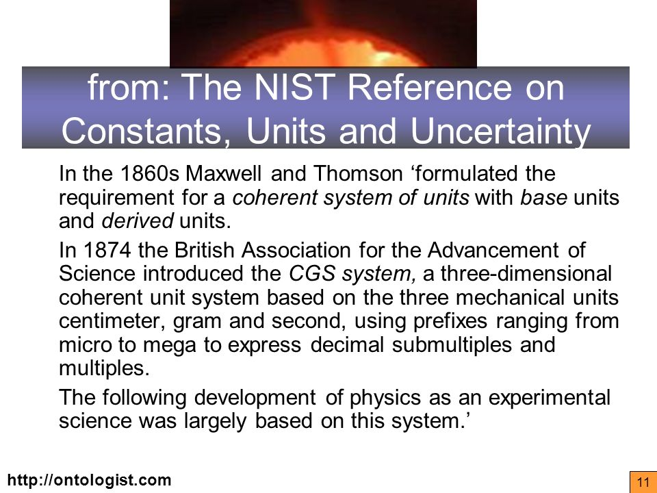 http://ontologist.com 11 from: The NIST Reference on Constants, Units and Uncertainty In the 1860s Maxwell and Thomson formulated the requirement for a coherent system of units with base units and derived units.
