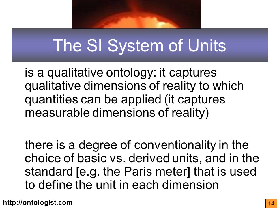 http://ontologist.com 14 The SI System of Units is a qualitative ontology: it captures qualitative dimensions of reality to which quantities can be applied (it captures measurable dimensions of reality) there is a degree of conventionality in the choice of basic vs.