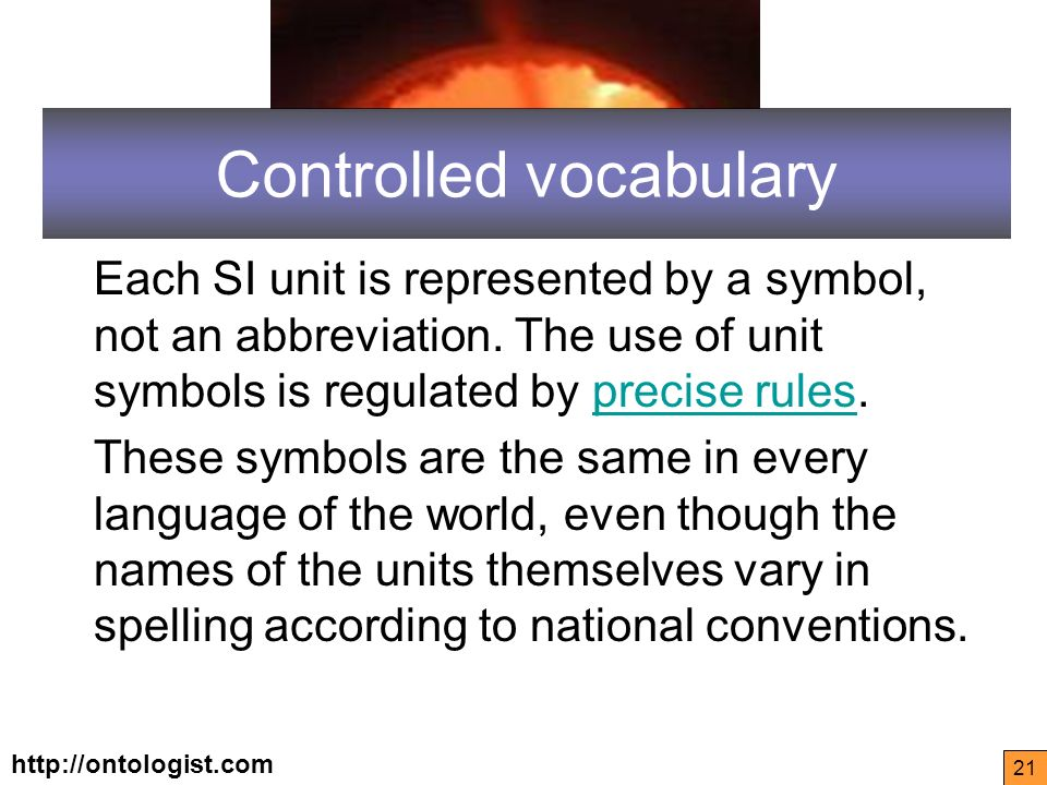 http://ontologist.com 21 Controlled vocabulary Each SI unit is represented by a symbol, not an abbreviation.