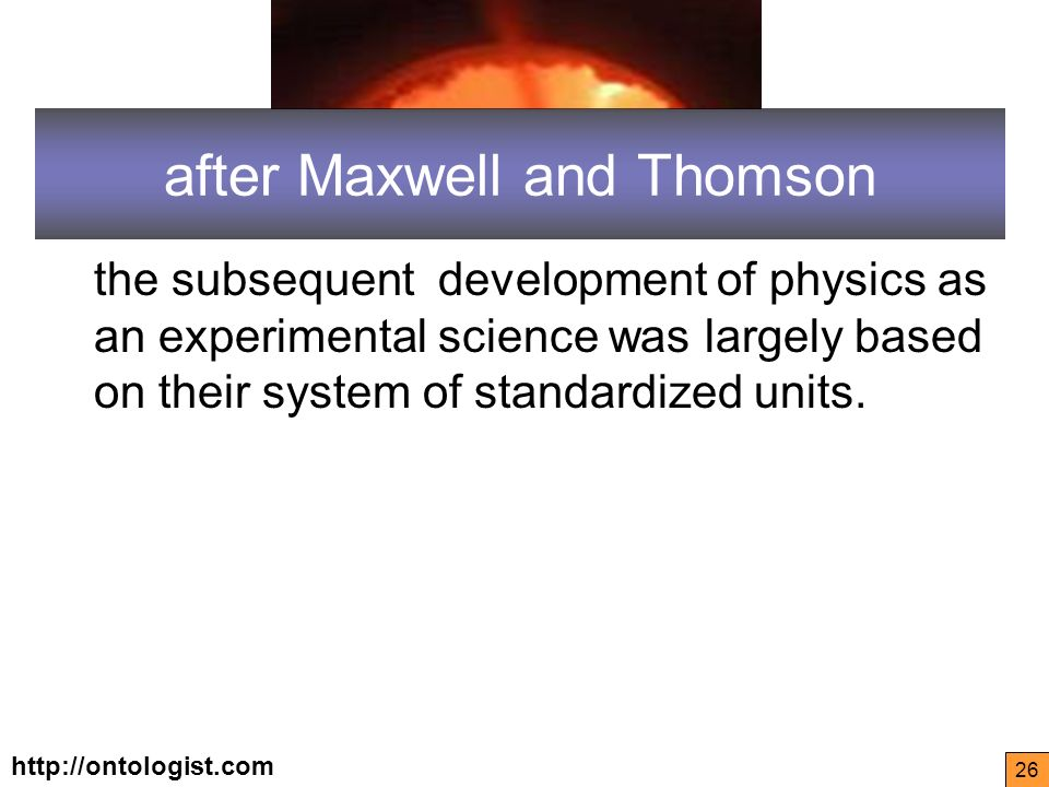 http://ontologist.com 26 after Maxwell and Thomson the subsequent development of physics as an experimental science was largely based on their system of standardized units.