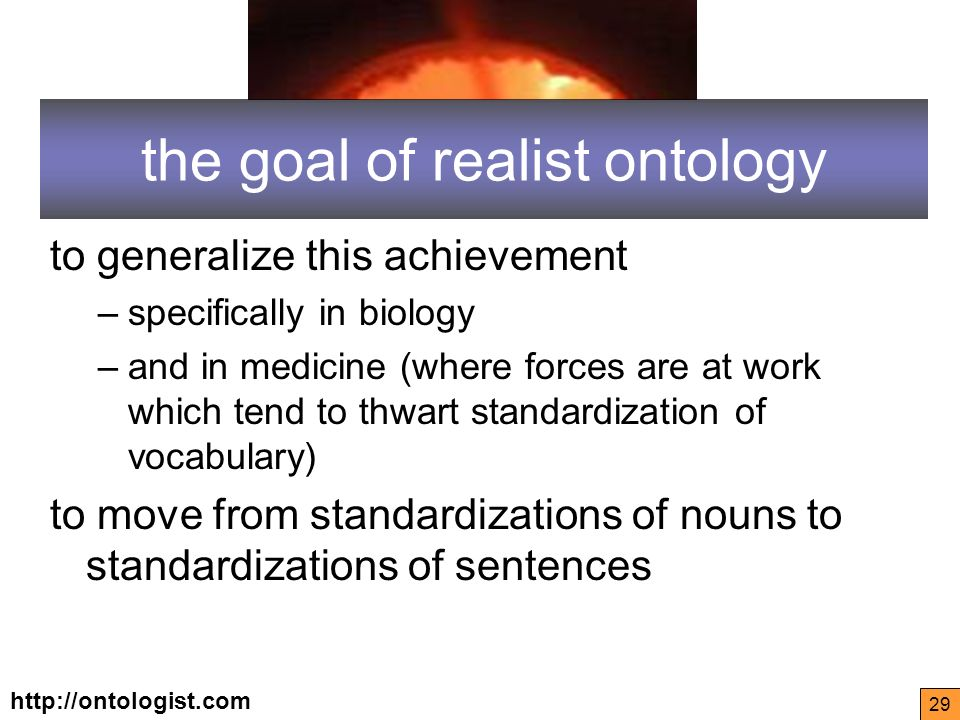 http://ontologist.com 29 the goal of realist ontology to generalize this achievement –specifically in biology –and in medicine (where forces are at work which tend to thwart standardization of vocabulary) to move from standardizations of nouns to standardizations of sentences