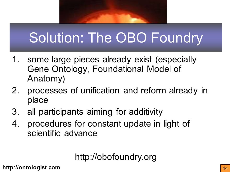 http://ontologist.com 44 Solution: The OBO Foundry 1.some large pieces already exist (especially Gene Ontology, Foundational Model of Anatomy) 2.processes of unification and reform already in place 3.all participants aiming for additivity 4.procedures for constant update in light of scientific advance http://obofoundry.org