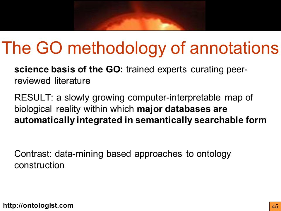 http://ontologist.com 45 science basis of the GO: trained experts curating peer- reviewed literature RESULT: a slowly growing computer-interpretable map of biological reality within which major databases are automatically integrated in semantically searchable form Contrast: data-mining based approaches to ontology construction The GO methodology of annotations