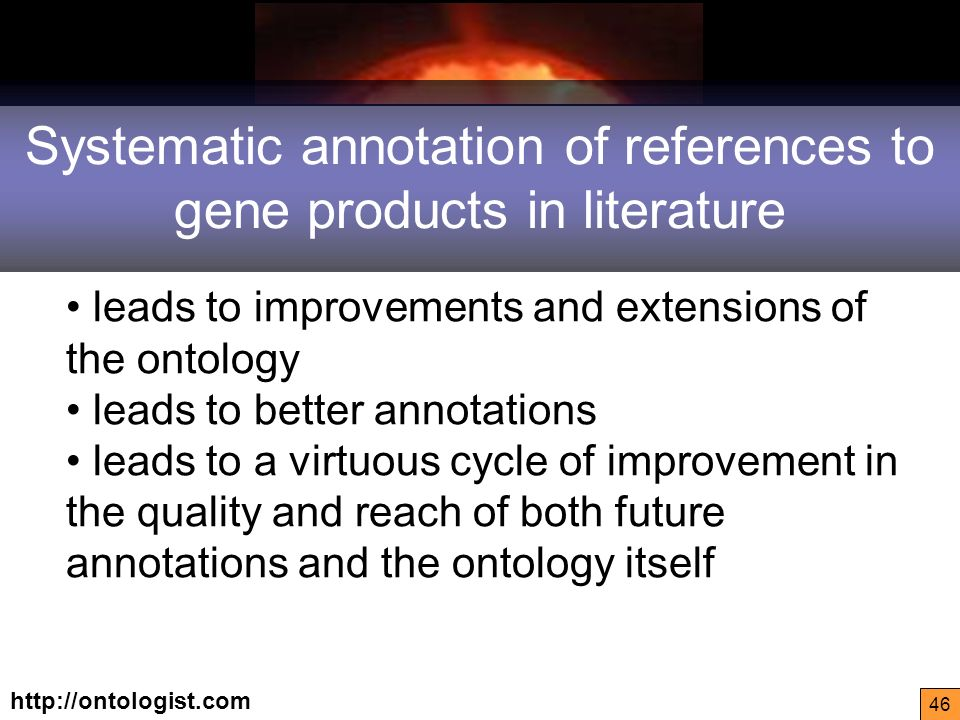 http://ontologist.com 46 Systematic annotation of references to gene products in literature leads to improvements and extensions of the ontology leads to better annotations leads to a virtuous cycle of improvement in the quality and reach of both future annotations and the ontology itself