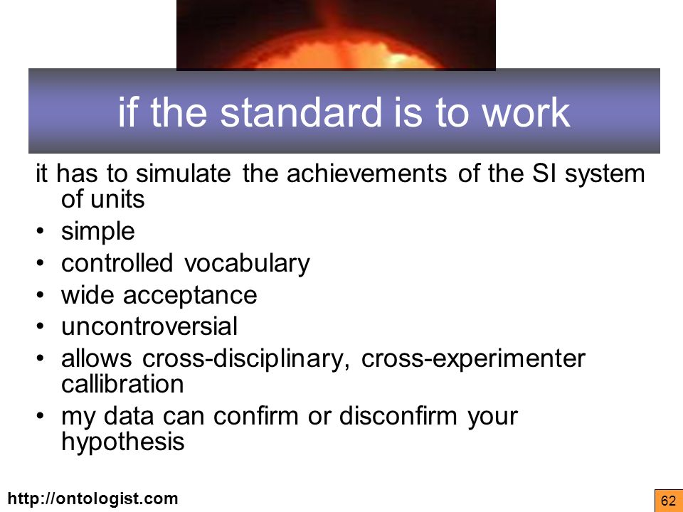 http://ontologist.com 62 if the standard is to work it has to simulate the achievements of the SI system of units simple controlled vocabulary wide acceptance uncontroversial allows cross-disciplinary, cross-experimenter callibration my data can confirm or disconfirm your hypothesis