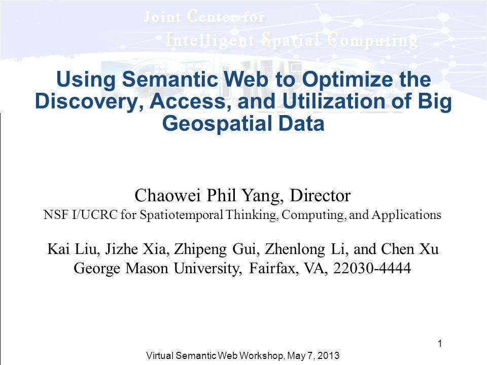 Virtual Semantic Web Workshop, May 7, 2013 1 Using Semantic Web to Optimize the Discovery, Access, and Utilization of Big Geospatial Data Chaowei Phil