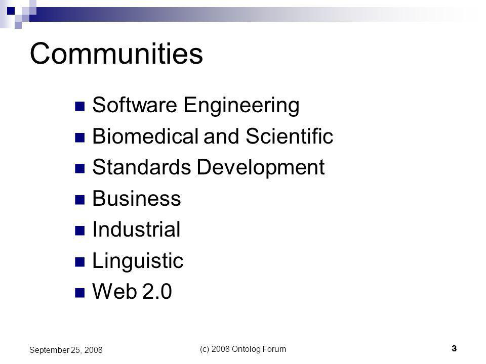 (c) 2008 Ontolog Forum3 September 25, 2008 Communities Software Engineering Biomedical and Scientific Standards Development Business Industrial Linguistic Web 2.0