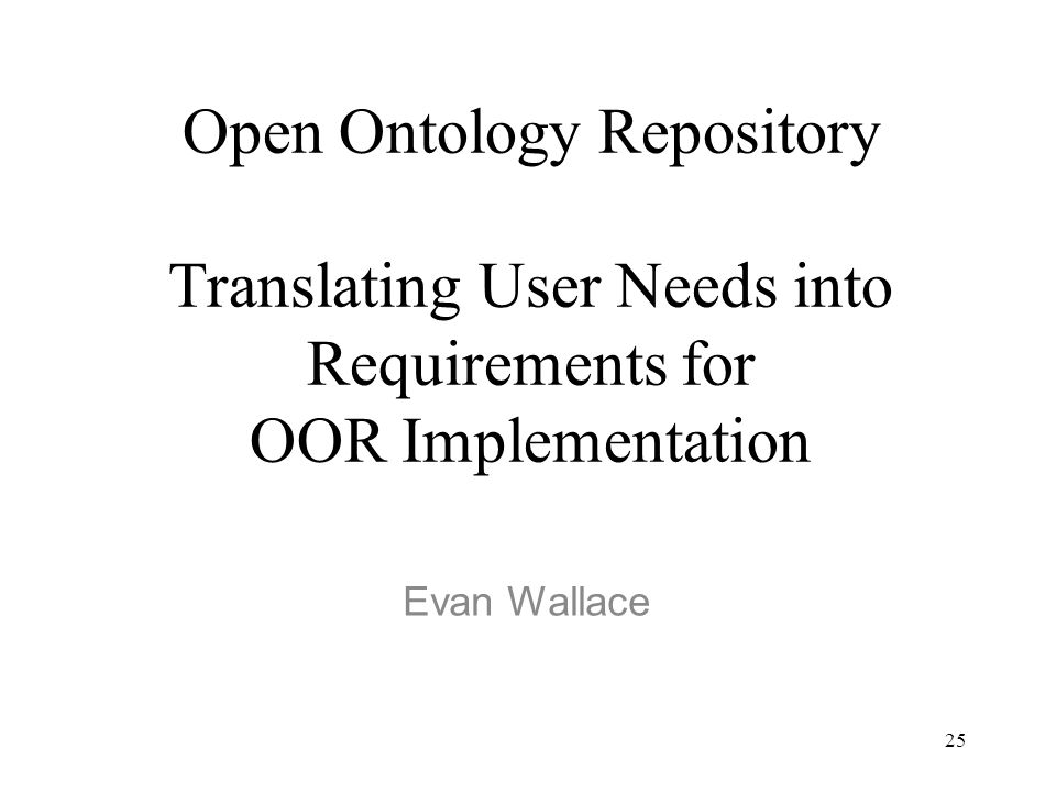 25 Open Ontology Repository Translating User Needs into Requirements for OOR Implementation Evan Wallace