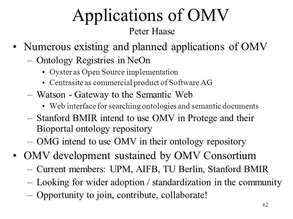 42 Applications of OMV Peter Haase Numerous existing and planned applications of OMV –Ontology Registries in NeOn Oyster as Open Source implementation