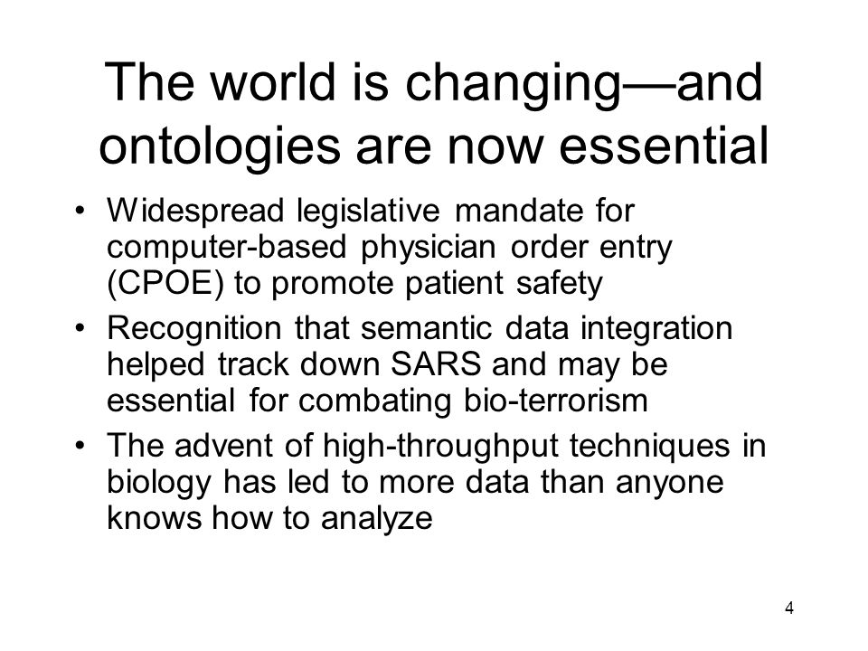 4 The world is changingand ontologies are now essential Widespread legislative mandate for computer-based physician order entry (CPOE) to promote patient safety Recognition that semantic data integration helped track down SARS and may be essential for combating bio-terrorism The advent of high-throughput techniques in biology has led to more data than anyone knows how to analyze