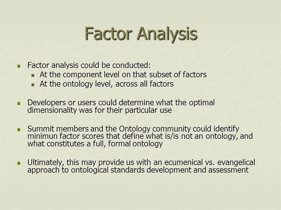 Factor Analysis Factor analysis could be conducted: Factor analysis could be conducted: At the component level on that subset of factors At the component level on that subset of factors At the ontology level, across all factors At the ontology level, across all factors Developers or users could determine what the optimal dimensionality was for their particular use Developers or users could determine what the optimal dimensionality was for their particular use Summit members and the Ontology community could identify minimun factor scores that define what is/is not an ontology, and what constitutes a full, formal ontology Summit members and the Ontology community could identify minimun factor scores that define what is/is not an ontology, and what constitutes a full, formal ontology Ultimately, this may provide us with an ecumenical vs.
