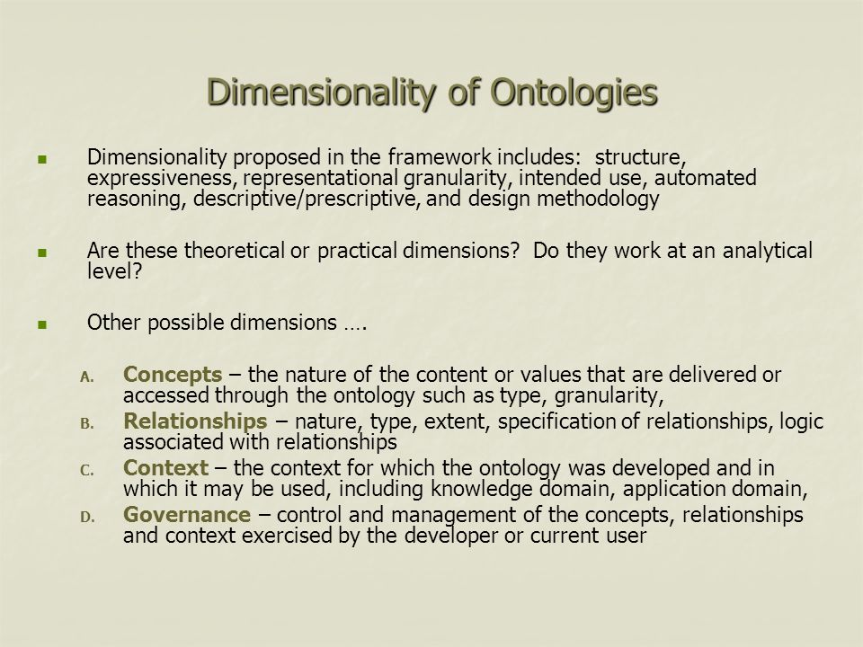 Dimensionality of Ontologies Dimensionality proposed in the framework includes: structure, expressiveness, representational granularity, intended use, automated reasoning, descriptive/prescriptive, and design methodology Are these theoretical or practical dimensions.