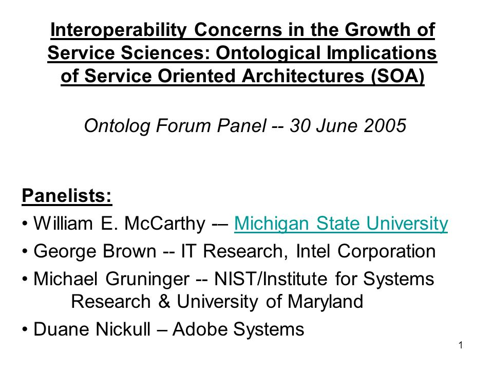 1 Interoperability Concerns in the Growth of Service Sciences: Ontological Implications of Service Oriented Architectures (SOA) Ontolog Forum Panel -- 30 June 2005 Panelists: William E.