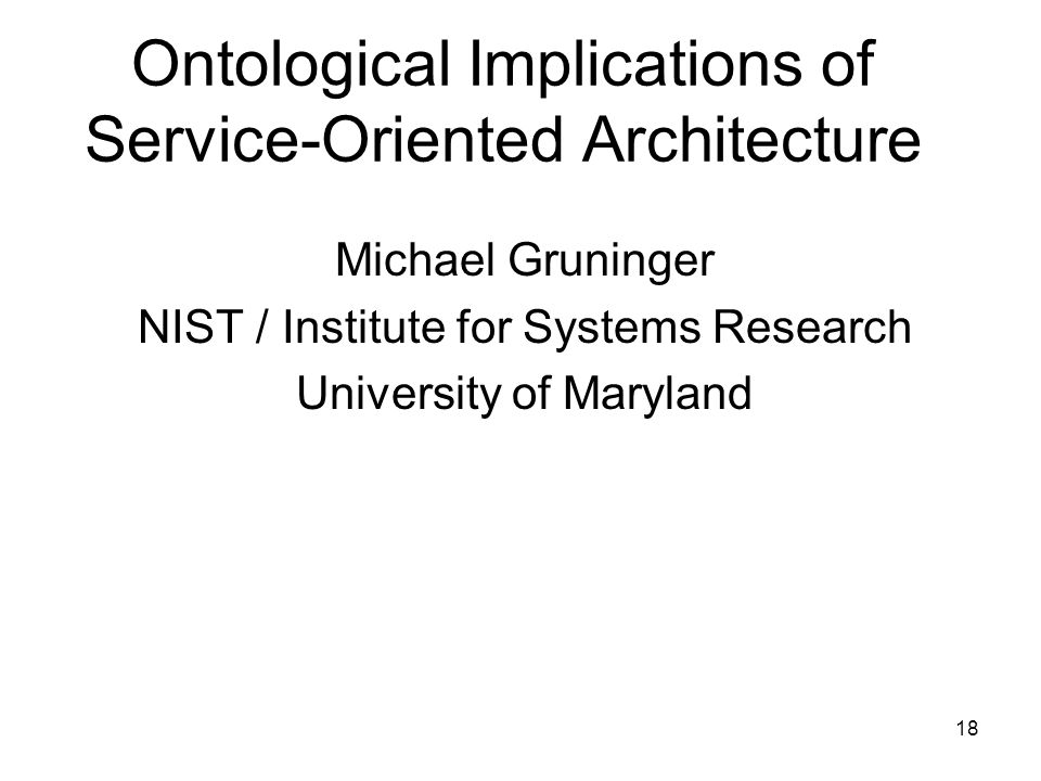 18 Ontological Implications of Service-Oriented Architecture Michael Gruninger NIST / Institute for Systems Research University of Maryland