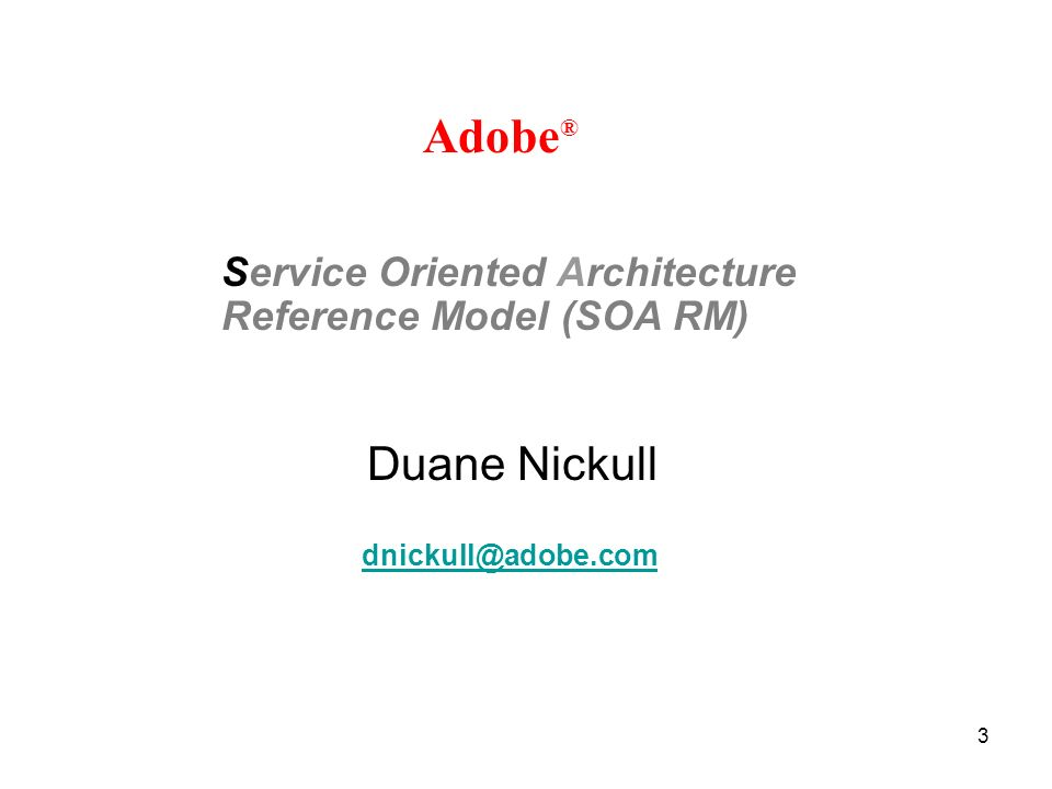3 Duane Nickull Adobe ® Service Oriented Architecture Reference Model (SOA RM) dnickull@adobe.com