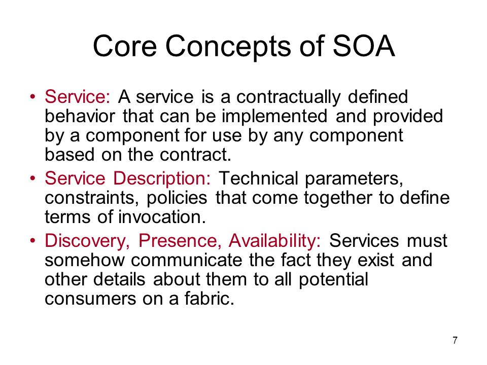 7 Core Concepts of SOA Service: A service is a contractually defined behavior that can be implemented and provided by a component for use by any component based on the contract.
