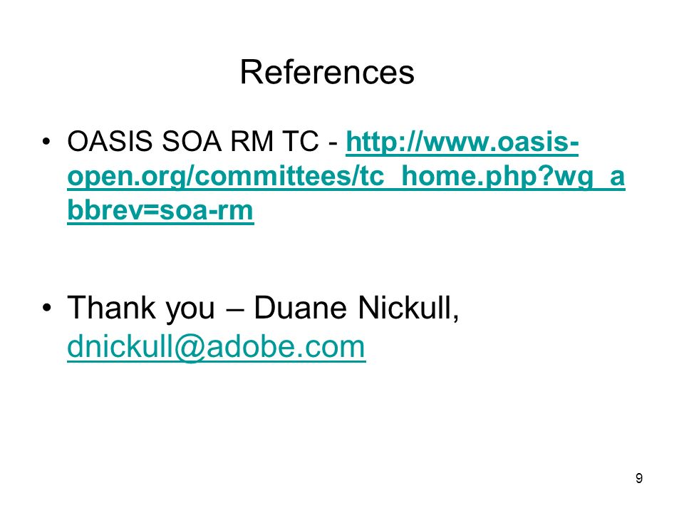9 References OASIS SOA RM TC - http://www.oasis- open.org/committees/tc_home.php wg_a bbrev=soa-rmhttp://www.oasis- open.org/committees/tc_home.php wg_a bbrev=soa-rm Thank you – Duane Nickull, dnickull@adobe.com dnickull@adobe.com