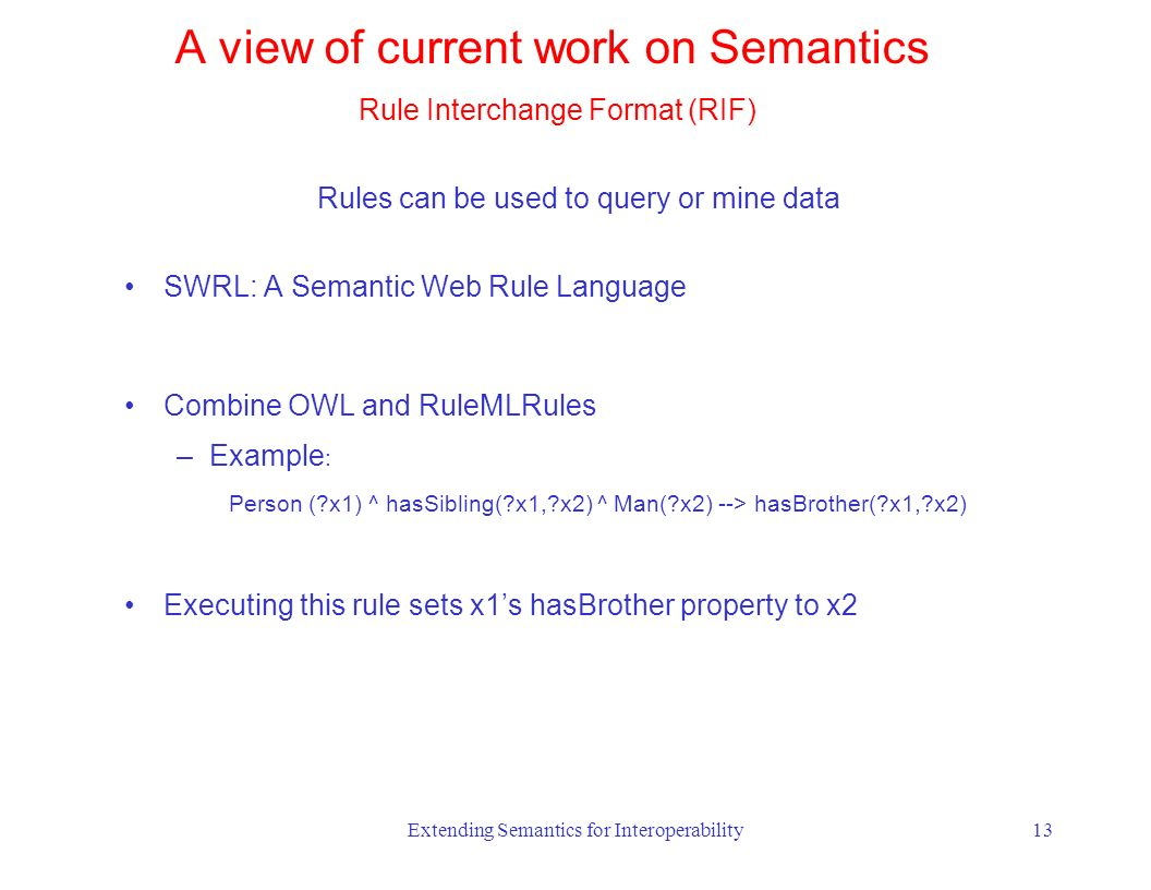 Extending Semantics for Interoperability13 Rules can be used to query or mine data SWRL: A Semantic Web Rule Language Combine OWL and RuleMLRules –Example : Person ( x1) ^ hasSibling( x1, x2) ^ Man( x2) --> hasBrother( x1, x2) Executing this rule sets x1s hasBrother property to x2 A view of current work on Semantics Rule Interchange Format (RIF)