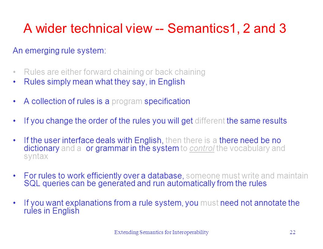 Extending Semantics for Interoperability22 An emerging rule system: Rules are either forward chaining or back chaining Rules simply mean what they say, in English A collection of rules is a program specification If you change the order of the rules you will get different the same results If the user interface deals with English, then there is a there need be no dictionary and a or grammar in the system to control the vocabulary and syntax For rules to work efficiently over a database, someone must write and maintain SQL queries can be generated and run automatically from the rules If you want explanations from a rule system, you must need not annotate the rules in English A wider technical view -- Semantics1, 2 and 3