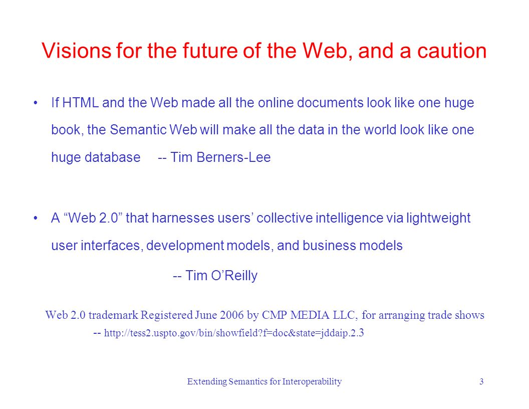 Extending Semantics for Interoperability3 If HTML and the Web made all the online documents look like one huge book, the Semantic Web will make all the data in the world look like one huge database -- Tim Berners-Lee A Web 2.0 that harnesses users collective intelligence via lightweight user interfaces, development models, and business models -- Tim OReilly Web 2.0 trademark Registered June 2006 by CMP MEDIA LLC, for arranging trade shows -- http://tess2.uspto.gov/bin/showfield f=doc&state=jddaip.2.