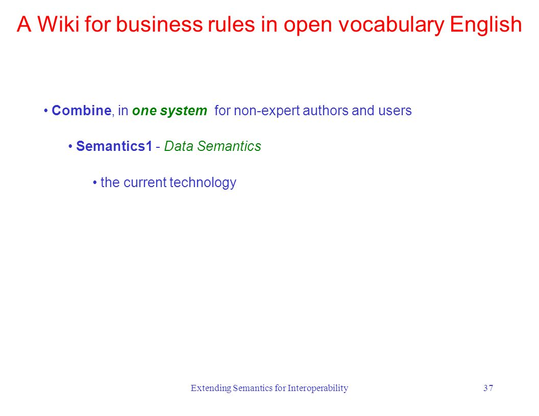 Extending Semantics for Interoperability37 Combine, in one system for non-expert authors and users Semantics1 - Data Semantics the current technology A Wiki for business rules in open vocabulary English