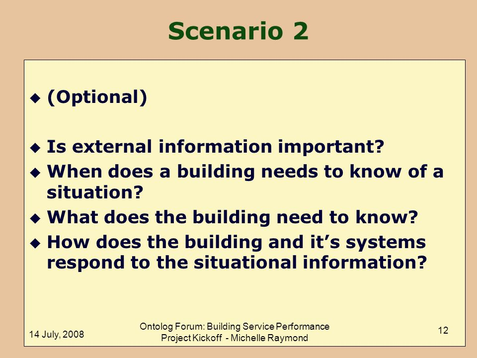 14 July, 2008 Ontolog Forum: Building Service Performance Project Kickoff - Michelle Raymond 12 Scenario 2 u (Optional) u Is external information important.